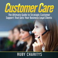 Customer Care: The Ultimate Guide to Strategic Customer Support That Gets Your Business Loyal Clients - Ruby Charitys