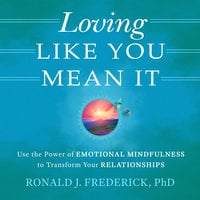 Loving Like You Mean It: Use the Power of Emotional Mindfulness to Transform Relationships - Ronald J. Frederick (PhD)