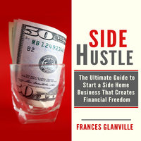 Side Hustle: The Ultimate Guide to Start a Side Home Business That Creates Financial Freedom - Frances Glanville