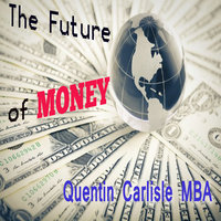 The Future of Money - Quentin Carlisle (MBA)