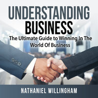 Understanding Business: The Ultimate Guide to Winning in The World of Business - Nathaniel Willingham