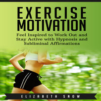 Exercise Motivation: Feel Inspired to Work Out and Stay Active with Hypnosis and Subliminal Affirmations - Elizabeth Snow