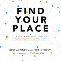 Find Your Place: Locating Your Calling Through Your Gifts, Passions, and Story - Brian Phipps,Rob Wegner