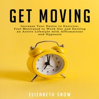 Get Moving: Increase Your Desire to Exercise, Feel Motivated to Work Out and Develop an Active Lifestyle with Affirmations and Hypnosis - Elizabeth Snow