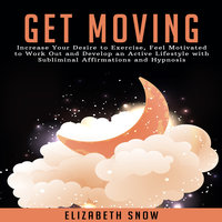 Get Moving: Increase Your Desire to Exercise, Feel Motivated to Work Out and Develop an Active Lifestyle with Subliminal Affirmations and Hypnosis - Elizabeth Snow