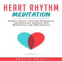 Heart Rhythm Meditation: Reduce Stress, Increase Relaxation and Decrease Anxiety with Meditation and Affirmations - Harita Patel