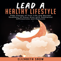 Lead a Healthy Lifestyle: Take Charge of Your Life and Become Healthier in Every Area with Subliminal Affirmations and Hypnosis - Elizabeth Snow