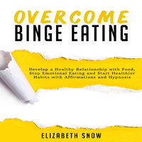Overcome Binge Eating: Develop a Healthy Relationship with Food, Stop Emotional Eating and Start Healthier Habits with Affirmations and Hypnosis - Elizabeth Snow