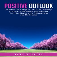 Positive Outlook: Function on a Higher Vibration, Develop a Winner's Mentality and Increase Your Resilience with Affirmations and Meditation - Harita Patel