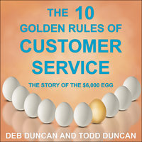 The 10 Golden Rules of Customer Service: The Story of the $6,000 Egg - Todd Duncan,Deb Duncan