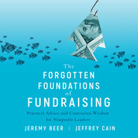 The Forgotten Foundations of Fundraising: Practical Advice and Contrarian Wisdom for Nonprofit Leaders - Jeremy Beer,Jeffrey Cain