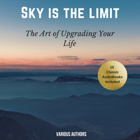 The Sky is the Limit (10 Classic Self-Help Books Collection) - James Allen,Napoleon Hill,Wallace D. Wattles,Benjamin Franklin,Khalil Gibran,Russell H. Conwell,Florence Scovel Shinn,P.T. Barnum,Orison Swett Marden