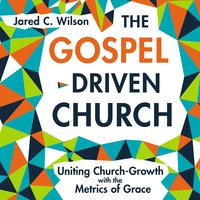 The Gospel-Driven Church: Uniting Church Growth Dreams with the Metrics of Grace - Jared C. Wilson