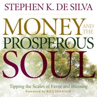 Money and the Prosperous Soul – Tipping the Scales of Favor and Blessing - Stephen K. De Silva