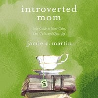 Introverted Mom: Your Guide to More Calm, Less Guilt, and Quiet Joy - Jamie C. Martin