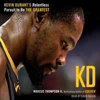 KD: Kevin Durant's Relentless Pursuit to Be the Greatest - Marcus Thompson