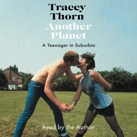 Another Planet: A Teenager in Suburbia - Tracey Thorn