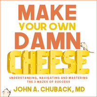 Make Your Own Damn Cheese: Understanding, Navigating, and Mastering the 3 Mazes of Success - John Chuback