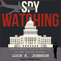 Spy Watching: Intelligence Accountability in the United States - Loch K. Johnson