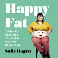 Happy Fat: Taking Up Space in a World That Wants to Shrink You - Sofie Hagen