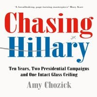 Chasing Hillary: Ten Years, Two Presidential Campaigns and One Intact Glass Ceiling - Amy Chozick