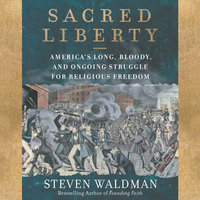 Sacred Liberty: America's Long, Bloody, and Ongoing Struggle for Religious Freedom - Steven Waldman