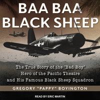 "Baa Baa Black Sheep: The True Story of the ""Bad Boy"" Hero of the Pacific Theatre and His Famous Black Sheep Squadron - Gregory ""Pappy"" Boyington"