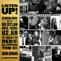 Listen Up!: Recording Music with Bob Dylan, Neil Young, U2, R.E.M., The Tragically Hip, Red Hot Chili Peppers, Tom Waits - Chris Howard,Mark Howard