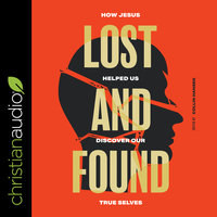 Lost and Found: How Jesus helped us discover our true selves - Christopher Yuan,Collin Hansen,Joni Eareckson Tada,Sam Chan,Sam Allberry,Quina Aragon,Chris Castaldo,Jason Cook,Aixa de Lopez,Bernard N. Howard,Vaneetha Rendall Risner,Jeff Robinson