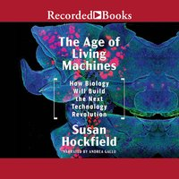 The Age of Living Machines: How Biology Will Build the Next Technology Revolution - Susan Hockfield