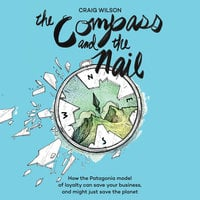The Compass and the Nail: How the Patagonia Model of Loyalty Can Save Your Business, and Might Just Save the Planet - Craig Wilson