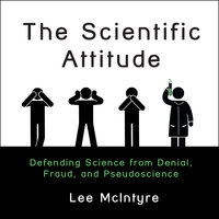The Scientific Attitude: Defending Science from Denial, Fraud, and Pseudoscience - Lee McIntyre