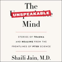 The Unspeakable Mind: Stories of Trauma and Healing from the Frontlines of PTSD Science - Shaili Jain