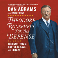 Theodore Roosevelt for the Defense: The Courtroom Battle to Save His Legacy - David Fisher,Dan Abrams