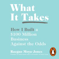 What It Takes: How I Built a $100 Million Business Against the Odds - Raegan Moya-Jones