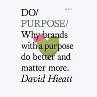 Do Purpose: Why brands with a purpose do better and matter more - David Hieatt
