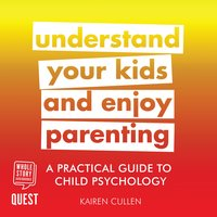 Understand Your Kids and Enjoy Parenting: A Practical Guide to Child Psychology - Kairen Cullen