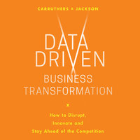 Data Driven Business Transformation: How Businesses Can Disrupt, Innovate and Stay Ahead of the Competition - Caroline Carruthers,Peter Jackson