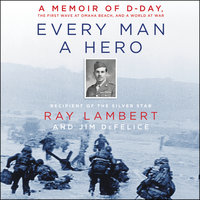 Every Man a Hero: A Memoir of D-Day, the First Wave at Omaha Beach, and a World at War - Jim Defelice,Ray Lambert