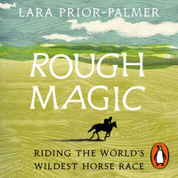 Rough Magic: Riding the world's wildest horse race - Lara Prior-Palmer