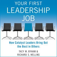 Your First Leadership Job: How Catalyst Leaders Bring Out the Best in Others - Tacy M. Byham,Richard S. Wellins
