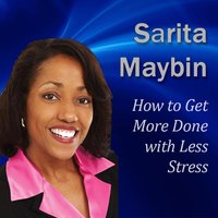 How to Get More Done with Less Stress: How to Handle Your Workload Without Ending Up on Stress Overload - Sarita Maybin