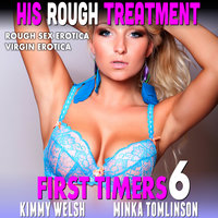 His Rough Treatment: First Timers 6 (Rough Sex Erotica Virgin Erotica) - Kimmy Welsh