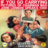 If You Go Carrying Pictures of Chairman Mao: John Lennon Speaks 1969 - Geoffrey Giuliano