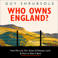 Who Owns England? – How We Lost Our Green and Pleasant Land, and How to Take It Back - Guy Shrubsole