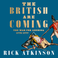 The British Are Coming: The War for America, Lexington to Princeton, 1775–1777 - Rick Atkinson