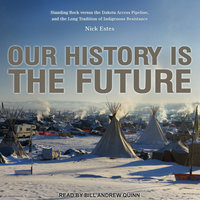 Our History Is the Future: Standing Rock Versus the Dakota Access Pipeline, and the Long Tradition of Indigenous Resistance - Nick Estes