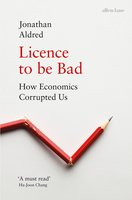 Licence to be Bad: How Economics Corrupted Us - Jonathan Aldred