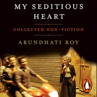 My Seditious Heart - Arundhati Roy