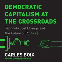 Democratic Capitalism at the Crossroads: Technological Change and the Future of Politics - Carle Boix
